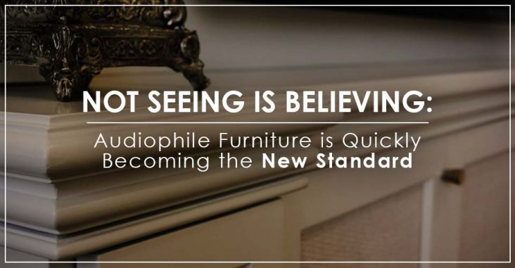 Not Seeing is Believing: Audiophile Furniture is Quickly Becoming the New Standard